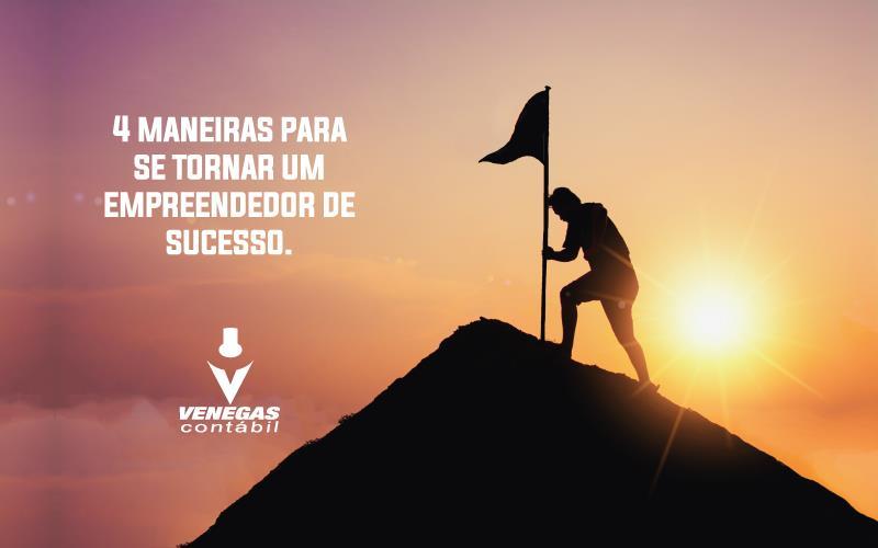 43b9a51d3475c 4 maneiras para se tornar um empreendedor de sucesso.