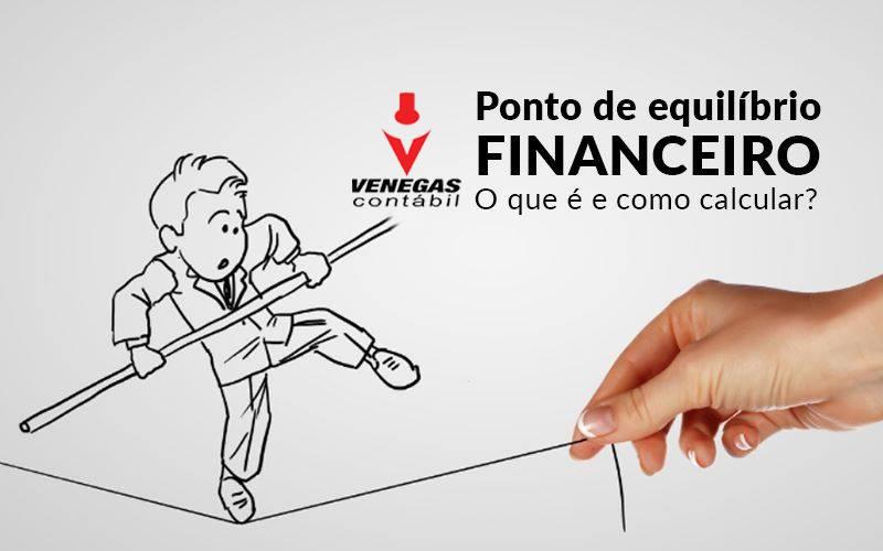 Ponto De Equilibrio Financeiro O Que E E Como Calcular Venegas - Contabilidade Em Campos Elíseos | Venegas Contábil