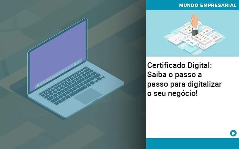Certificado Digital: Saiba O Passo A Passo Para Digitalizar O Seu Negócio!